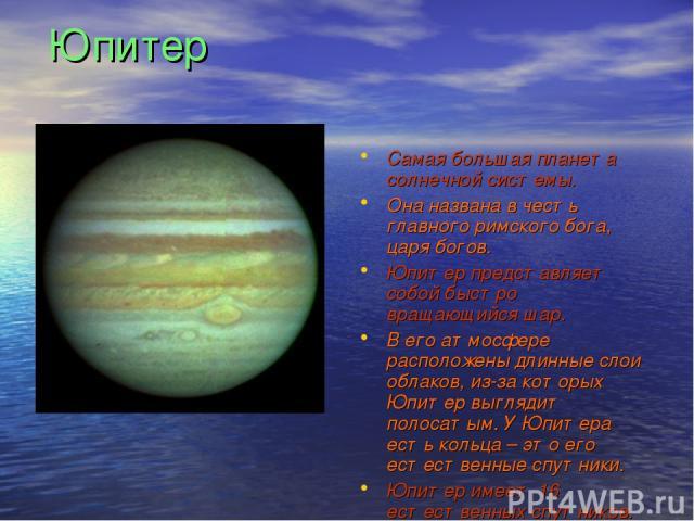 Юпитер Самая большая планета солнечной системы. Она названа в честь главного римского бога, царя богов. Юпитер представляет собой быстро вращающийся шар. В его атмосфере расположены длинные слои облаков, из-за которых Юпитер выглядит полосатым. У Юп…