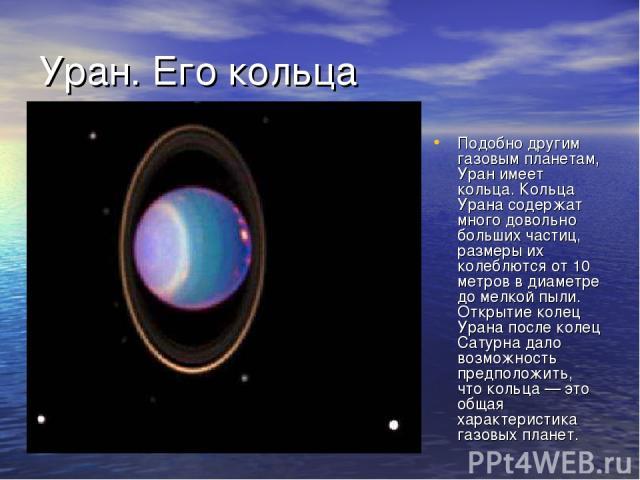 Уран. Его кольца Подобно другим газовым планетам, Уран имеет кольца. Кольца Урана содержат много довольно больших частиц, размеры их колеблются от 10 метров в диаметре до мелкой пыли. Открытие колец Урана после колец Сатурна дало возможность предпол…