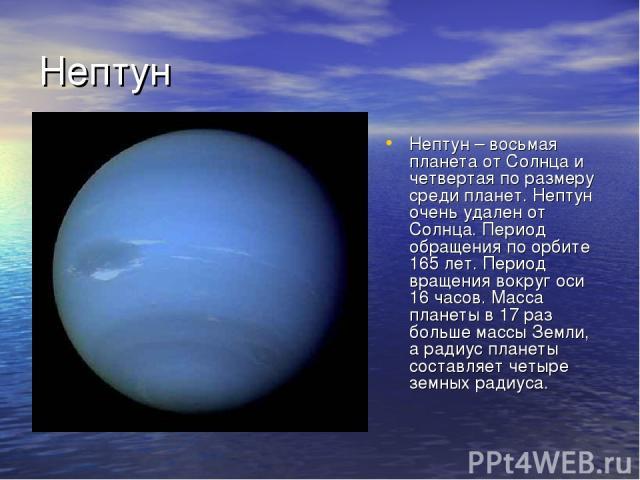 Нептун Нептун – восьмая планета от Солнца и четвертая по размеру среди планет. Нептун очень удален от Солнца. Период обращения по орбите 165 лет. Период вращения вокруг оси 16 часов. Масса планеты в 17 раз больше массы Земли, а радиус планеты состав…