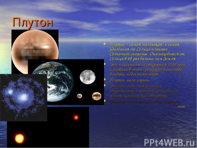 Плутон Плутон – самая маленькая и самая удалённая от Солнца планета Солнечной системы. Она находится от Солнца в 40 раз дальше, чем Земля. Эта планета была открыта в 1930 году и названа в честь греческого божества, владыки подземного мира. Плутон ма…