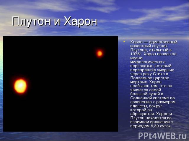 Плутон и Харон Харон — единственный известный спутник Плутона, открытый в 1978г. Харон назван по имени мифологического персонажа, который переправлял умерших через реку Стикс в Подземное царство мертвых. Харон необычен тем, что он является самой бол…
