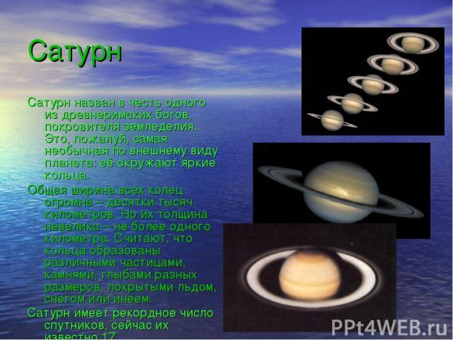 Сатурн Сатурн назван в честь одного из древнеримских богов, покровителя земледелия. Это, пожалуй, самая необычная по внешнему виду планета: её окружают яркие кольца. Общая ширина всех колец огромна – десятки тысяч километров. Но их толщина невелика …