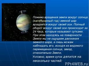 Помимо вращения земли вокруг солнца (календарный год) земной шар вращается вокру
