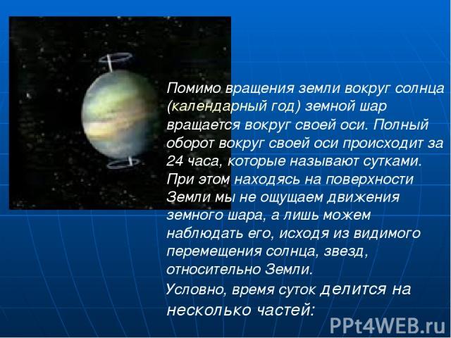 Помимо вращения земли вокруг солнца (календарный год) земной шар вращается вокруг своей оси. Полный оборот вокруг своей оси происходит за 24 часа, которые называют сутками. При этом находясь на поверхности Земли мы не ощущаем движения земного шара, …