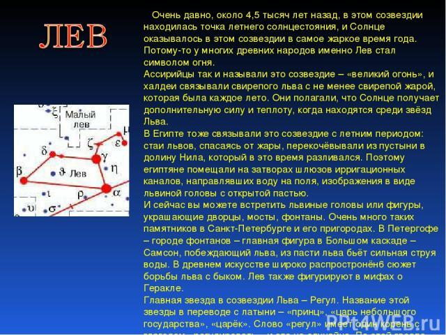 Очень давно, около 4,5 тысяч лет назад, в этом созвездии находилась точка летнего солнцестояния, и Солнце оказывалось в этом созвездии в самое жаркое время года. Потому-то у многих древних народов именно Лев стал символом огня. Ассирийцы так и назыв…