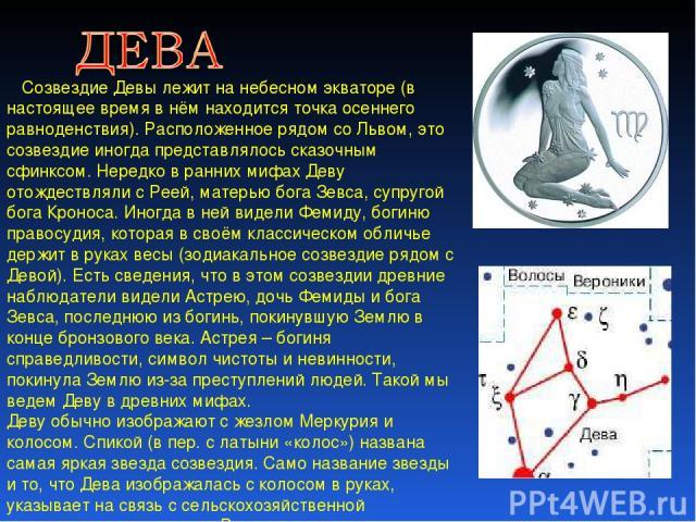 Созвездие Девы лежит на небесном экваторе (в настоящее время в нём находится точка осеннего равноденствия). Расположенное рядом со Львом, это созвездие иногда представлялось сказочным сфинксом. Нередко в ранних мифах Деву отождествляли с Реей, матер…