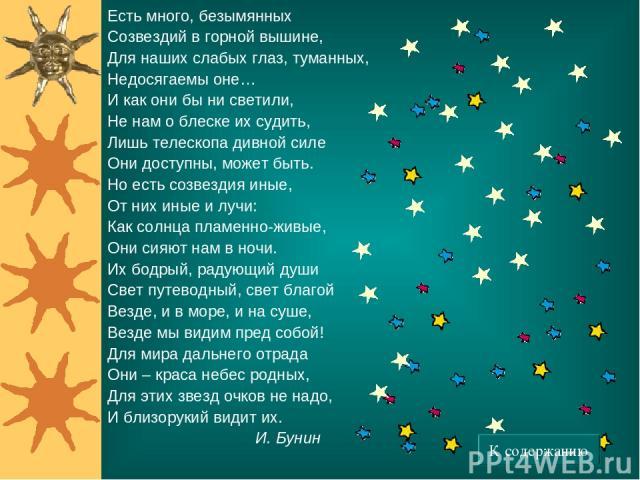 * Есть много, безымянных Созвездий в горной вышине, Для наших слабых глаз, туманных, Недосягаемы оне… И как они бы ни светили, Не нам о блеске их судить, Лишь телескопа дивной силе Они доступны, может быть. Но есть созвездия иные, От них иные и лучи…