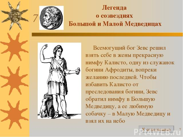 * Легенда о созвездиях Большой и Малой Медведицах Всемогущий бог Зевс решил взять себе в жены прекрасную нимфу Калисто, одну из служанок богини Афродиты, вопреки желанию последней. Чтобы избавить Калисто от преследования богини, Зевс обратил нимфу в…
