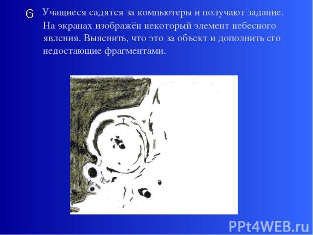 Учащиеся садятся за компьютеры и получают задание. На экранах изображён некоторый элемент небесного явления. Выяснить, что это за объект и дополнить его недостающие фрагментами.