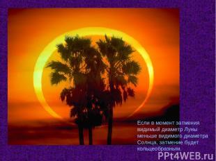 Если в момент затмения видимый диаметр Луны меньше видимого диаметра Солнца, зат