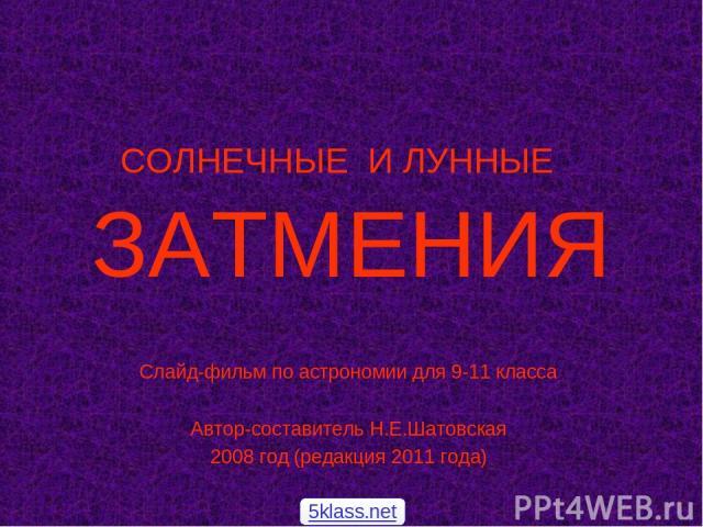 СОЛНЕЧНЫЕ И ЛУННЫЕ ЗАТМЕНИЯ Слайд-фильм по астрономии для 9-11 класса Автор-составитель Н.Е.Шатовская 2008 год (редакция 2011 года) 5klass.net