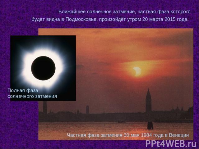 Частная фаза затмения 30 мая 1984 года в Венеции Ближайшее солнечное затмение, частная фаза которого будет видна в Подмосковье, произойдёт утром 20 марта 2015 года. Полная фаза солнечного затмения