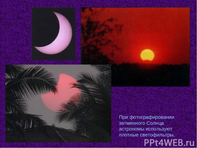 При фотографировании затменного Солнца астрономы используют плотные светофильтры.
