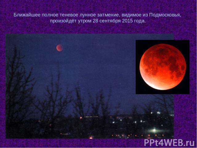 Ближайшее полное теневое лунное затмение, видимое из Подмосковья, произойдёт утром 28 сентября 2015 года.