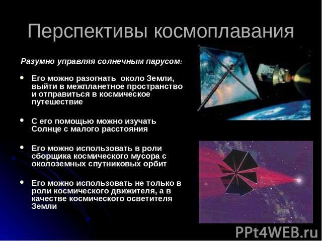 Перспективы космоплавания Разумно управляя солнечным парусом: Его можно разогнать около Земли, выйти в межпланетное пространство и отправиться в космическое путешествие С его помощью можно изучать Солнце с малого расстояния Его можно использовать в …