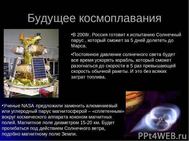 Будущее космоплавания В 2008г. Россия готовит к испытанию Солнечный парус , который сможет за 5 дней долететь до Марса. Постоянное давление солнечного света будет все время ускорять корабль, который сможет разогнаться до скорости в 5 раз превышающей…
