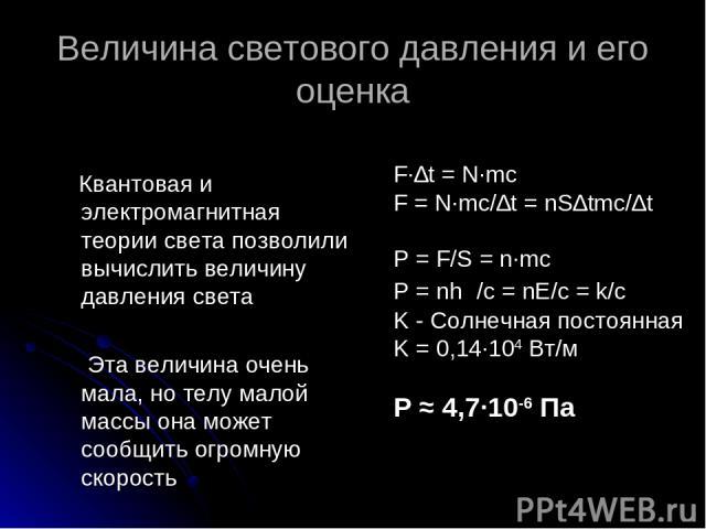 Величина светового давления и его оценка Квантовая и электромагнитная теории света позволили вычислить величину давления света Эта величина очень мала, но телу малой массы она может сообщить огромную скорость F∙∆t = N∙mc F = N∙mc/∆t = nS∆tmc/∆t P = …