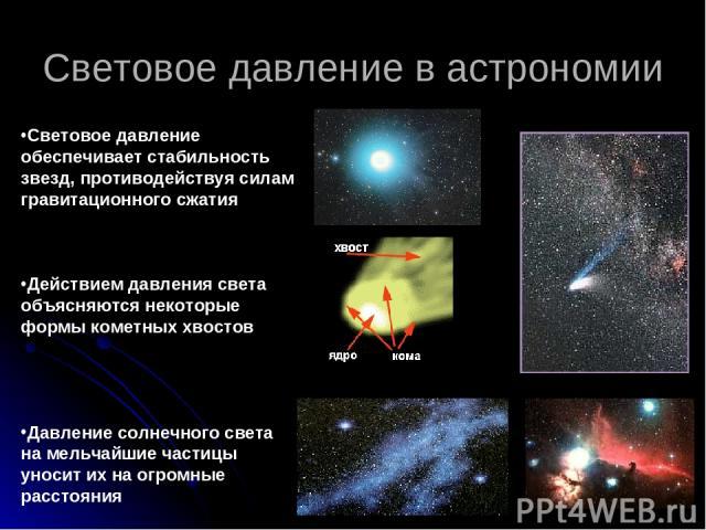 Световое давление в астрономии Световое давление обеспечивает стабильность звезд, противодействуя силам гравитационного сжатия Действием давления света объясняются некоторые формы кометных хвостов Давление солнечного света на мельчайшие частицы унос…