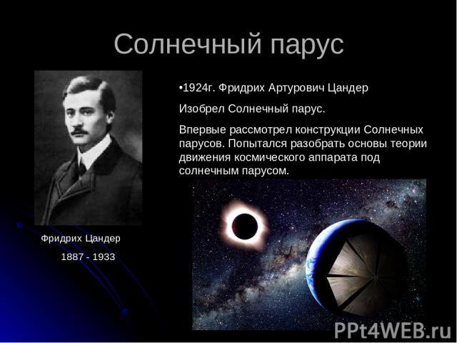 Солнечный парус 1924г. Фридрих Артурович Цандер Изобрел Солнечный парус. Впервые рассмотрел конструкции Солнечных парусов. Попытался разобрать основы теории движения космического аппарата под солнечным парусом. Фридрих Цандер 1887 - 1933