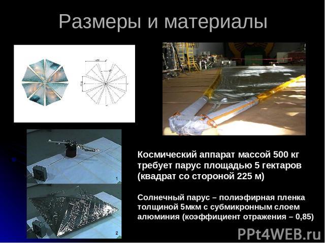 Размеры и материалы Космический аппарат массой 500 кг требует парус площадью 5 гектаров (квадрат со стороной 225 м) Солнечный парус – полиэфирная пленка толщиной 5мкм с субмикронным слоем алюминия (коэффициент отражения – 0,85)