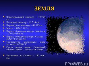 ЗЕМЛЯ Экваториальный диаметр – 12756 км. Полярный диаметр – 12714 км. Периметр