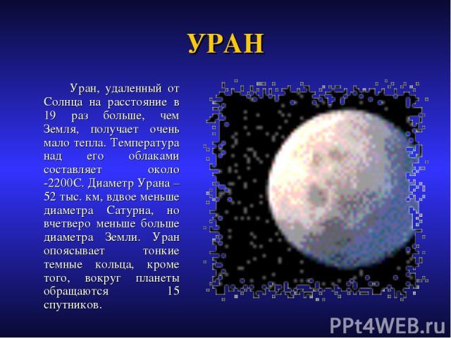 УРАН Уран, удаленный от Солнца на расстояние в 19 раз больше, чем Земля, получает очень мало тепла. Температура над его облаками составляет около -2200С. Диаметр Урана – 52 тыс. км, вдвое меньше диаметра Сатурна, но вчетверо меньше больше диаметра З…