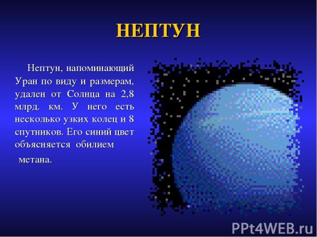 НЕПТУН Нептун, напоминающий Уран по виду и размерам, удален от Солнца на 2,8 млрд. км. У него есть несколько узких колец и 8 спутников. Его синий цвет объясняется обилием метана.