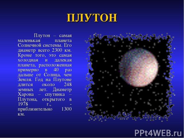 ПЛУТОН Плутон – самая маленькая планета Солнечной системы. Его диаметр всего 2300 км. Кроме того, это самая холодная и далекая планета, расположенная примерно в 40 раз дальше от Солнца, чем Земля. Год на Плутоне длится около 248 земных лет. Диаметр …