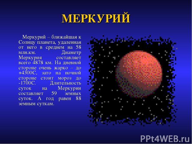 МЕРКУРИЙ Меркурий – ближайшая к Солнцу планета, удаленная от него в среднем на 58 млн.км. Диаметр Меркурия составляет всего 4878 км. На дневной стороне очень жарко – до +4300С, зато на ночной стороне стоит мороз до -1700С. Длительность суток на Мерк…