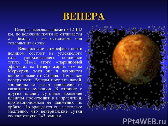 ВЕНЕРА Венера, имеющая диаметр 12142 км, по величине почти не отличается от Земли, и во остальном они совершенно схожи. Венерианская атмосфера почти целиком состоит из углекислого газа, удерживающего солнечное тепло. Из-за этого «парниковый эффекта…