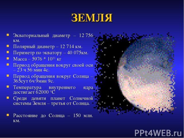 ЗЕМЛЯ Экваториальный диаметр – 12756 км. Полярный диаметр – 12714 км. Периметр по экватору – 40075км. Масса – 5976 * 1021 кг Период обращения вокруг своей оси – 23 ч 56 мин 4с. Период обращения вокруг Солнца – 365сут 6ч 9мин 9с. Температура внутр…