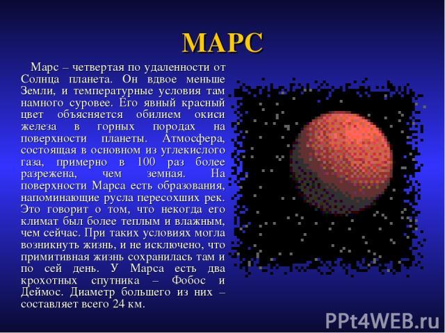 МАРС Марс – четвертая по удаленности от Солнца планета. Он вдвое меньше Земли, и температурные условия там намного суровее. Его явный красный цвет объясняется обилием окиси железа в горных породах на поверхности планеты. Атмосфера, состоящая в основ…
