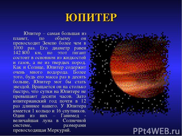 ЮПИТЕР Юпитер – самая большая из планет, по объему он превосходит Землю более чем в 1000 раз. Его диаметр равен 142800 км, но этот гигант состоит в основном из жидкостей и газов, а не из твердых пород. Как и Солнце, Юпитер содержит очень много водо…