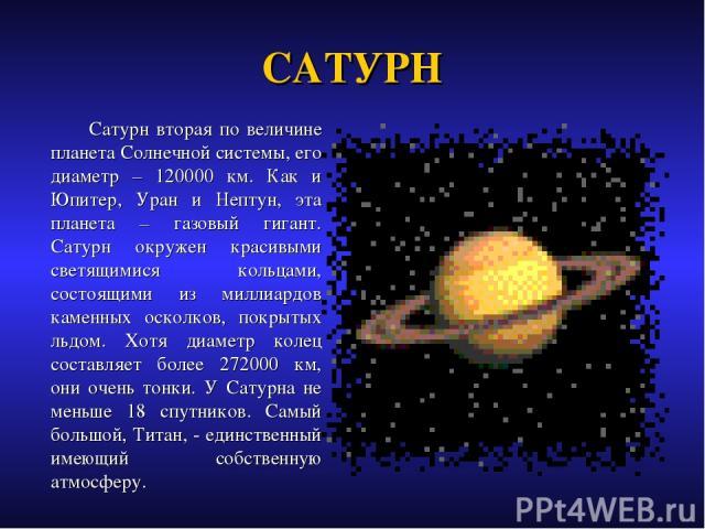 САТУРН Сатурн вторая по величине планета Солнечной системы, его диаметр – 120000 км. Как и Юпитер, Уран и Нептун, эта планета – газовый гигант. Сатурн окружен красивыми светящимися кольцами, состоящими из миллиардов каменных осколков, покрытых льдом…