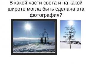 В какой части света и на какой широте могла быть сделана эта фотография?