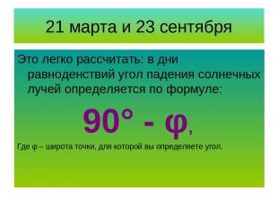 21 марта и 23 сентября Это легко рассчитать: в дни равноденствий угол падения со