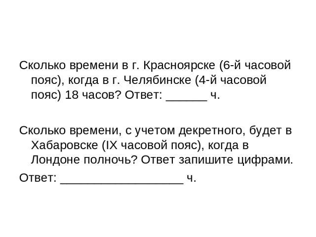 Сколько времени в г. Красноярске (6-й часовой пояс), когда в г. Челябинске (4-й часовой пояс) 18 часов? Ответ: ______ ч. Сколько времени, c учетом декретного, будет в Хабаровске (IX часовой пояс), когда в Лондоне полночь? Ответ запишите цифрами. Отв…