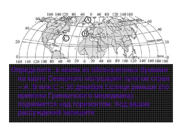 Определите, в каком из обозначенных буквами на карте Северного полушария пунктов стран – А, В или С – 20 декабря Солнце раньше (по времени Гринвичского меридиана) поднимется над горизонтом. Ход ваших рассуждений запишите.