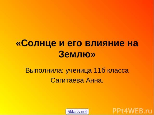 «Солнце и его влияние на Землю» Выполнила: ученица 11б класса Сагитаева Анна. 5klass.net
