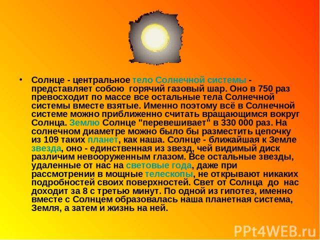 Солнце - центральное тело Солнечной системы - представляет собою горячий газовый шар. Оно в 750 раз превосходит по массе все остальные тела Солнечной системы вместе взятые. Именно поэтому всё в Солнечной системе можно приближенно считать вращающимс…