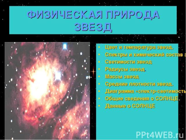 ФИЗИЧЕСКАЯ ПРИРОДА ЗВЕЗД Цвет и температура звезд. Спектры и химический состав звезд Светимости звезд Радиусы звезд. Массы звезд Средние плотности звезд. Диаграмма «спектр-светимость» Общие сведения о СОЛНЦЕ. Данные о СОЛНЦЕ