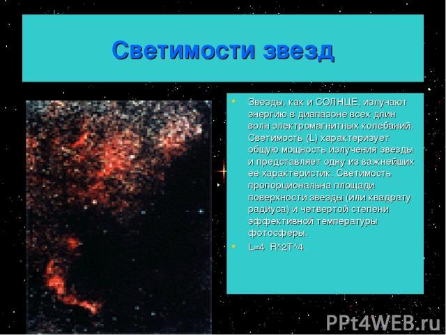 Светимости звезд Звезды, как и СОЛНЦЕ, излучают энергию в диапазоне всех длин волн электромагнитных колебаний. Светимость (L) характеризует общую мощность излучения звезды и представляет одну из важнейших ее характеристик. Светимость пропорциональна…