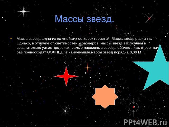 Массы звезд. Масса звезды-одна из важнейших ее харектеристик. Массы звезд различны. Однако, в отличие от светимостей и размеров, массы звезд заключены в сравнительно узких пределах: самые массивные звезды обычно лишь в десятки раз превосходят СОЛНЦЕ…
