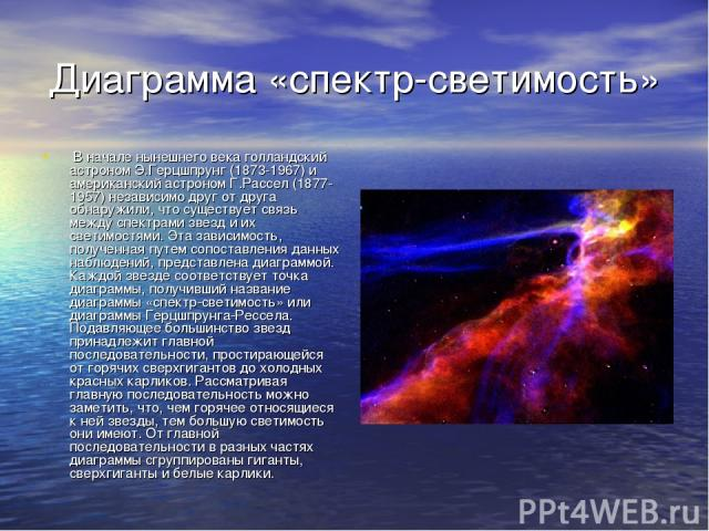 Диаграмма «спектр-светимость» В начале нынешнего века голландский астроном Э.Герцшпрунг (1873-1967) и американский астроном Г.Рассел (1877-1957) независимо друг от друга обнаружили, что существует связь между спектрами звезд и их светимостями. Эта з…