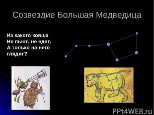 Созвездие Большая Медведица Из какого ковша Не пьют, не едят, А только на него г