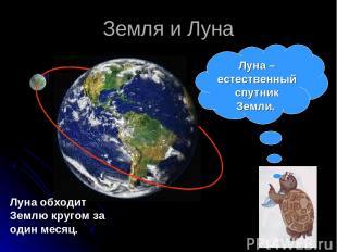 Земля и Луна Луна обходит Землю кругом за один месяц. Луна – естественный спутни