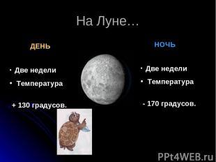 На Луне… ДЕНЬ НОЧЬ Две недели Температура + 130 градусов. Две недели Температура