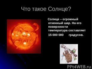 Что такое Солнце? Солнце – огромный огненный шар. На его поверхности температура