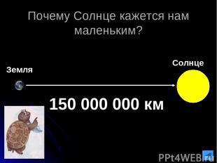 Почему Солнце кажется нам маленьким? Земля 150 000 000 км Солнце