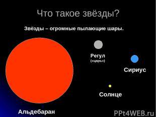 Что такое звёзды? Звёзды – огромные пылающие шары. Альдебаран Регул («царь») Сир